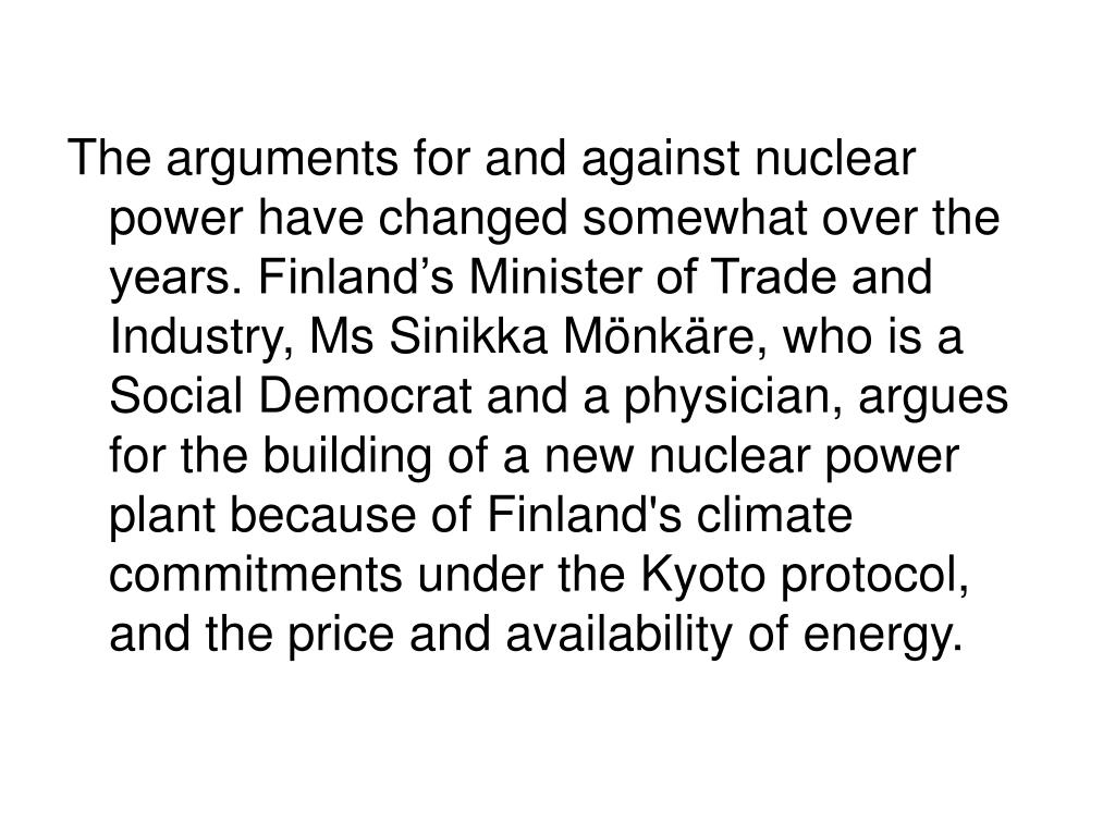 The arguments for and against nuclear power have changed somewhat over the years. Finland's Minister of Trade and Industry, Ms Sinikka Mönkäre, who is a Social Democrat and a physician, argues for the building of a new nuclear power plant because of Finland's climate commitments under the Kyoto protocol, and the price and availability of energy.