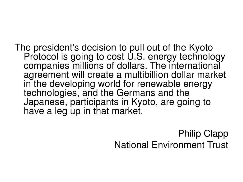 The president's decision to pull out of the Kyoto Protocol is going to cost U.S. energy technology companies millions of dollars. The international agreement will create a multibillion dollar market in the developing world for renewable energy technologies, and the Germans and the Japanese, participants in Kyoto, are going to have a leg up in that market.