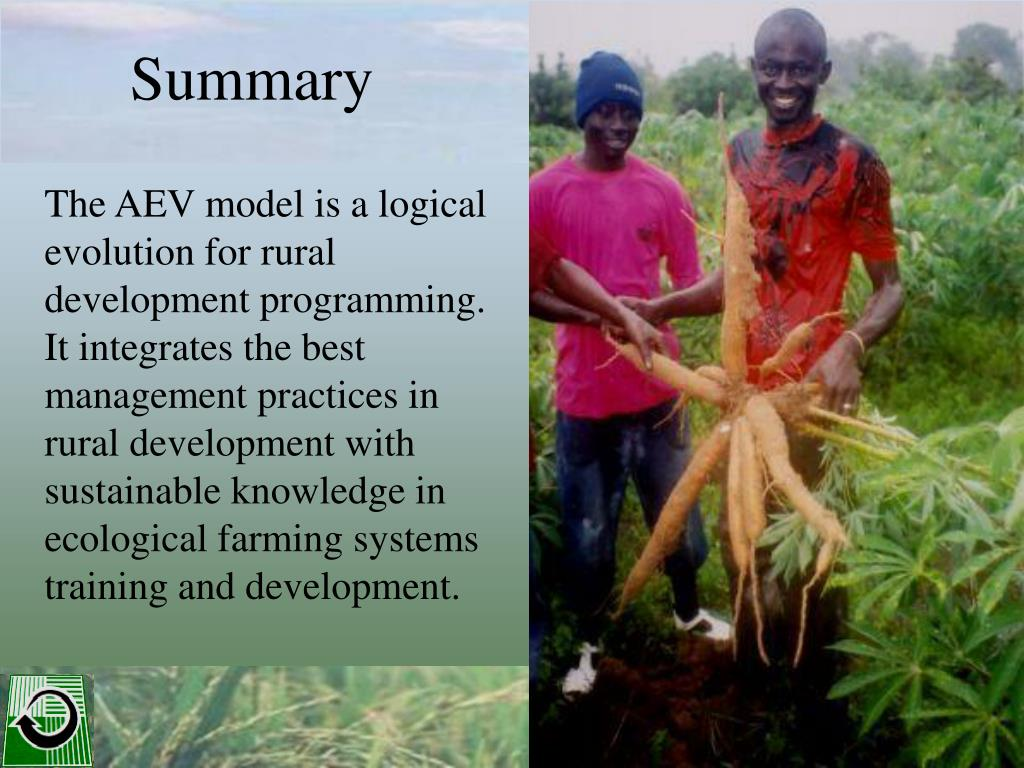 The AEV model is a logical evolution for rural development programming. It integrates the best management practices in rural development with sustainable knowledge in ecological farming systems training and development.