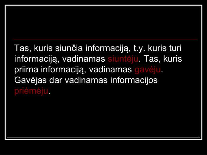 Tas, kuris siunčia informaciją, t.y. kuris turi informaciją, vadinamas