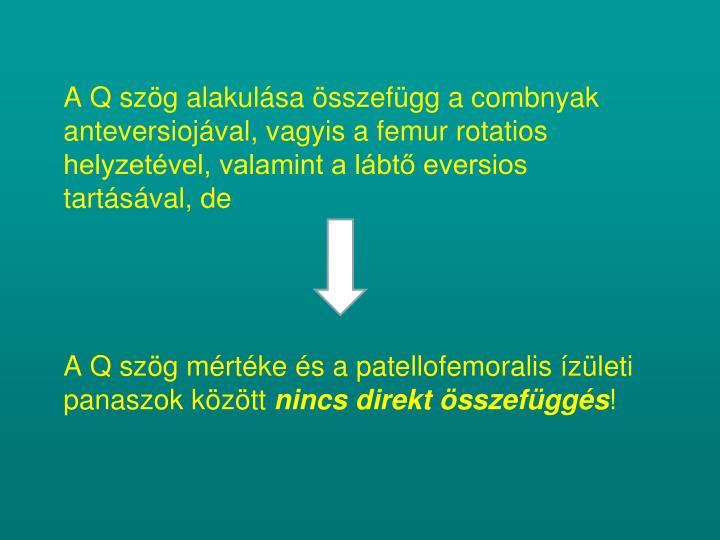 A Q szög alakulása összefügg a combnyak anteversiojával, vagyis a femur rotatios helyzetével, valamint a lábtő eversios tartásával, de