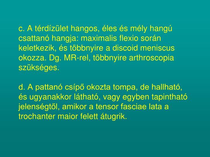 c. A térdízület hangos, éles és mély hangú csattanó hangja: maximalis flexio során keletkezik, és többnyire a discoid meniscus okozza. Dg. MR-rel, többnyire arthroscopia szükséges.