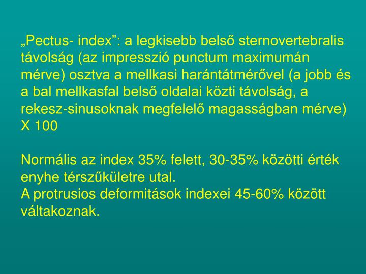 """""""Pectus- index"""": a legkisebb belső sternovertebralis távolság (az impresszió punctum maximumán mérve) osztva a mellkasi harántátmérővel (a jobb és a bal mellkasfal belső oldalai közti távolság, a rekesz-sinusoknak megfelelő magasságban mérve) X 100"""