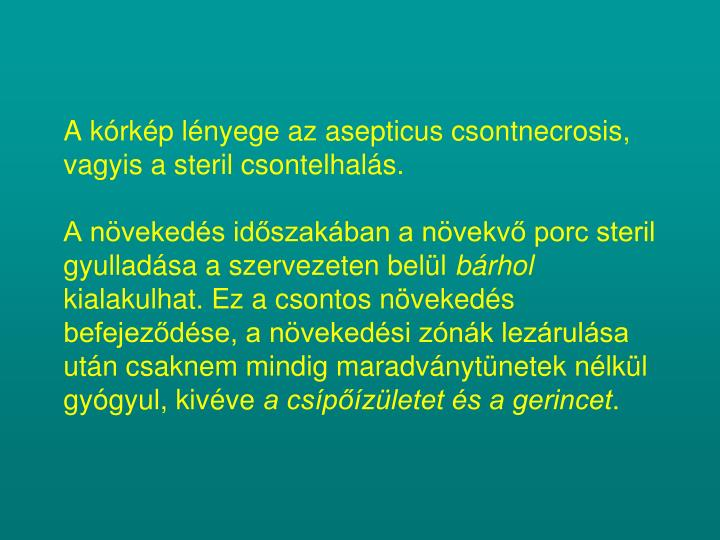 A kórkép lényege az asepticus csontnecrosis, vagyis a steril csontelhalás.