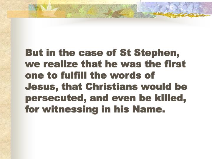 But in the case of St Stephen, we realize that he was the first one to fulfill the words of Jesus, that Christians would be persecuted, and even be killed, for witnessing in his Name.