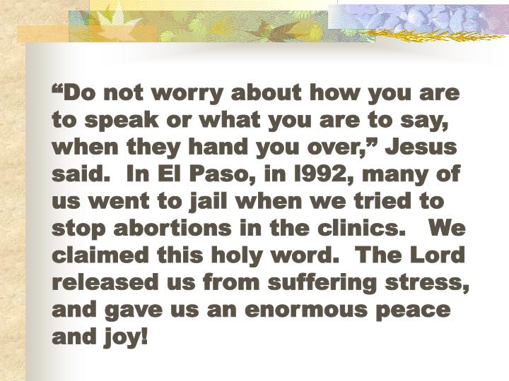 """Do not worry about how you are to speak or what you are to say, when they hand you over,"" Jesus said.  In El Paso, in l992, many of us went to jail when we tried to stop abortions in the clinics.   We claimed this holy word.  The Lord released us from suffering stress, and gave us an enormous peace and joy!"