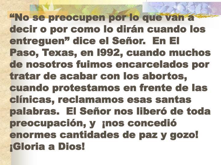 """""""No se preocupen por lo que van a decir o por como lo dirán cuando los entreguen"""" dice el Señor.  En El Paso, Texas, en l992, cuando muchos de nosotros fuimos encarcelados por tratar de acabar con los abortos, cuando protestamos en frente de las clínicas, reclamamos esas santas palabras.  El Señor nos liberó de toda preocupación, y  ¡nos concedió enormes cantidades de paz y gozo!  ¡Gloria a Dios!"""