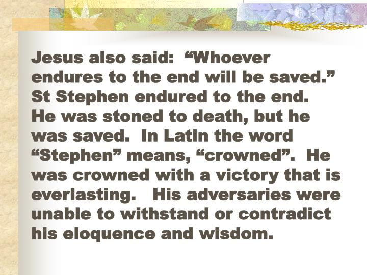 "Jesus also said:  ""Whoever endures to the end will be saved.""   St Stephen endured to the end.  He was stoned to death, but he was saved.  In Latin the word ""Stephen"" means, ""crowned"".  He was crowned with a victory that is everlasting.   His adversaries were unable to withstand or contradict his eloquence and wisdom."