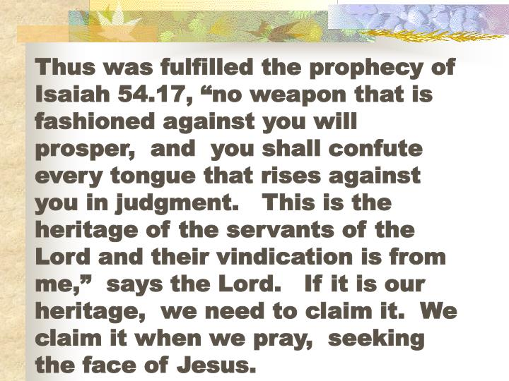 "Thus was fulfilled the prophecy of Isaiah 54.17, ""no weapon that is fashioned against you will prosper,  and  you shall confute every tongue that rises against you in judgment.   This is the heritage of the servants of the Lord and their vindication is from me,""  says the Lord.   If it is our heritage,  we need to claim it.  We claim it when we pray,  seeking the face of Jesus."
