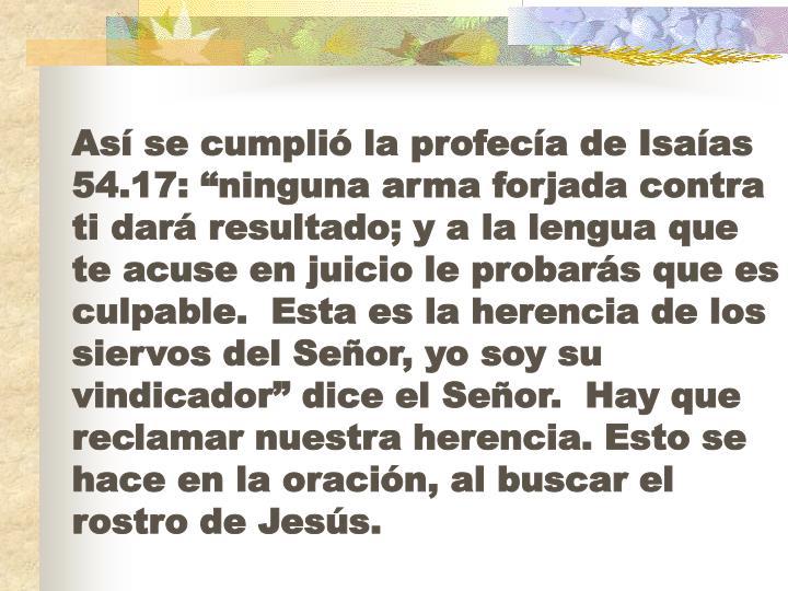 """Así se cumplió la profecía de Isaías 54.17: """"ninguna arma forjada contra ti dará resultado; y a la lengua que te acuse en juicio le probarás que es culpable.  Esta es la herencia de los siervos del Señor, yo soy su vindicador"""" dice el Señor.  Hay que reclamar nuestra herencia. Esto se hace en la oración, al buscar el rostro de Jesús."""