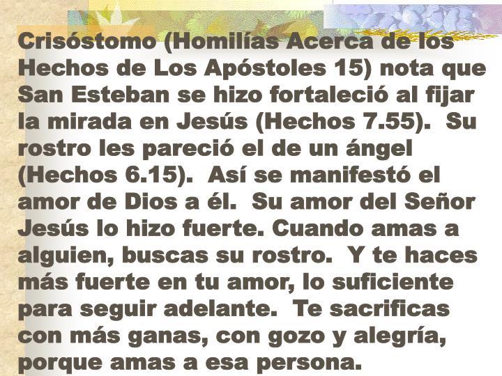 Crisóstomo (Homilías Acerca de los Hechos de Los Apóstoles 15) nota que San Esteban se hizo fortaleció al fijar la mirada en Jesús (Hechos 7.55).  Su rostro les pareció el de un ángel (Hechos 6.15).  Así se manifestó el amor de Dios a él.  Su amor del Señor Jesús lo hizo fuerte. Cuando amas a alguien, buscas su rostro.  Y te haces más fuerte en tu amor, lo suficiente para seguir adelante.  Te sacrificas con más ganas, con gozo y alegría, porque amas a esa persona.