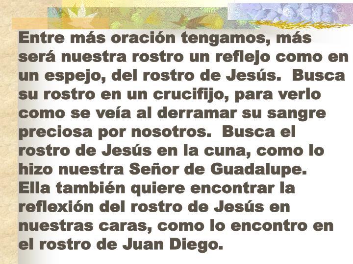 Entre más oración tengamos, más será nuestra rostro un reflejo como en un espejo, del rostro de Jesús.  Busca su rostro en un crucifijo, para verlo como se veía al derramar su sangre preciosa por nosotros.  Busca el rostro de Jesús en la cuna, como lo hizo nuestra Señor de Guadalupe.  Ella también quiere encontrar la reflexión del rostro de Jesús en nuestras caras, como lo encontro en el rostro de Juan Diego.