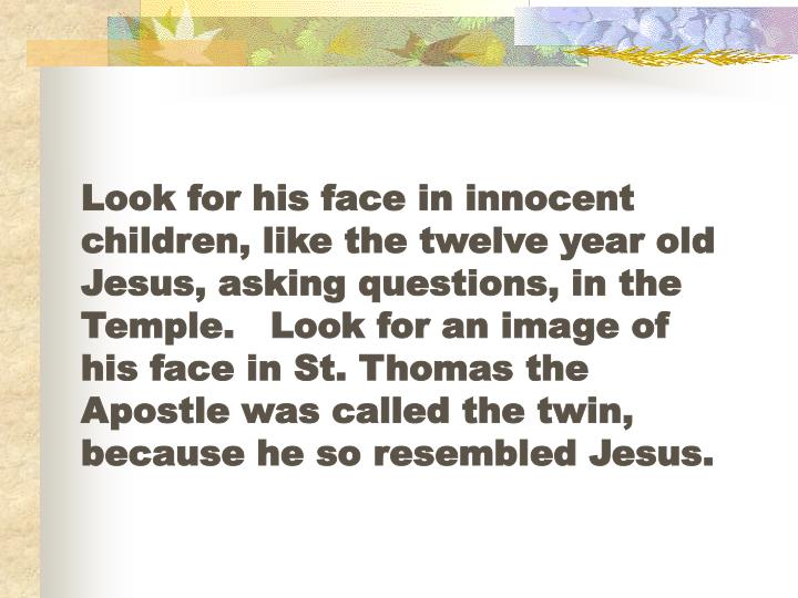 Look for his face in innocent children, like the twelve year old Jesus, asking questions, in the Temple.   Look for an image of his face in St. Thomas the Apostle was called the twin, because he so resembled Jesus.