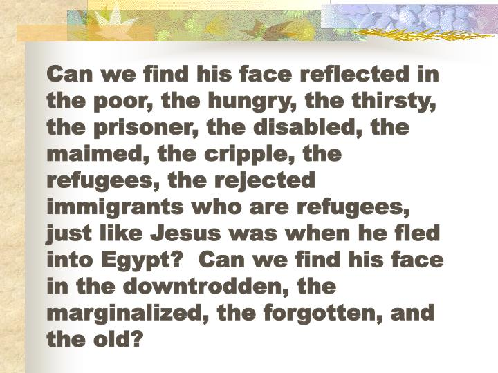 Can we find his face reflected in the poor, the hungry, the thirsty, the prisoner, the disabled, the maimed, the cripple, the refugees, the rejected immigrants who are refugees, just like Jesus was when he fled into Egypt?  Can we find his face in the downtrodden, the marginalized, the forgotten, and the old?