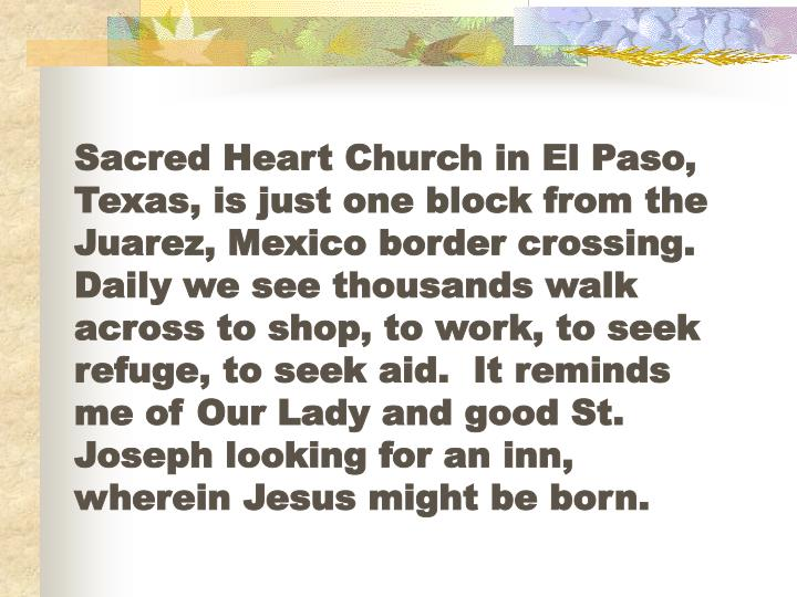 Sacred Heart Church in El Paso, Texas, is just one block from the Juarez, Mexico border crossing.  Daily we see thousands walk across to shop, to work, to seek refuge, to seek aid.  It reminds me of Our Lady and good St. Joseph looking for an inn, wherein Jesus might be born.
