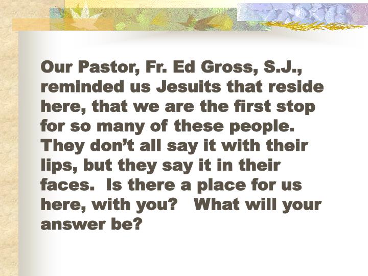 Our Pastor, Fr. Ed Gross, S.J., reminded us Jesuits that reside here, that we are the first stop for so many of these people.  They don't all say it with their lips, but they say it in their faces.  Is there a place for us here, with you?   What will your answer be?