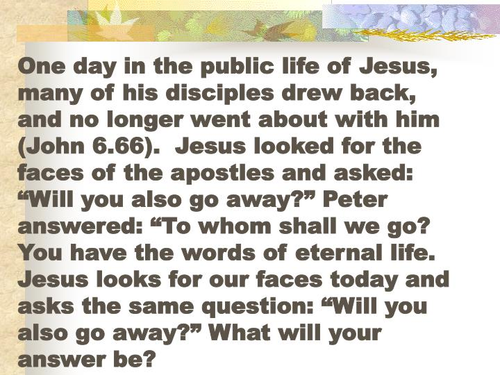 "One day in the public life of Jesus, many of his disciples drew back, and no longer went about with him (John 6.66).  Jesus looked for the faces of the apostles and asked:  ""Will you also go away?"" Peter answered: ""To whom shall we go? You have the words of eternal life.  Jesus looks for our faces today and asks the same question: ""Will you also go away?"" What will your answer be?"