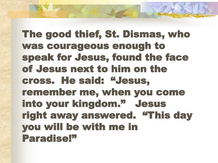 "The good thief, St. Dismas, who was courageous enough to speak for Jesus, found the face of Jesus next to him on the cross.  He said:  ""Jesus, remember me, when you come into your kingdom.""   Jesus right away answered.  ""This day you will be with me in Paradise!"""