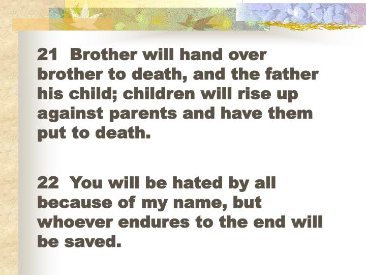 21  Brother will hand over brother to death, and the father his child; children will rise up against parents and have them put to death.