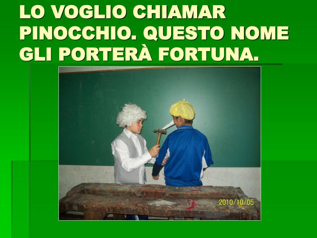 LO VOGLIO CHIAMAR PINOCCHIO. QUESTO NOME GLI PORTER