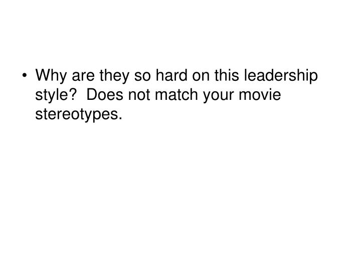 Why are they so hard on this leadership style?  Does not match your movie stereotypes.