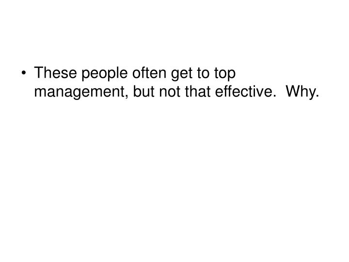These people often get to top management, but not that effective.  Why.
