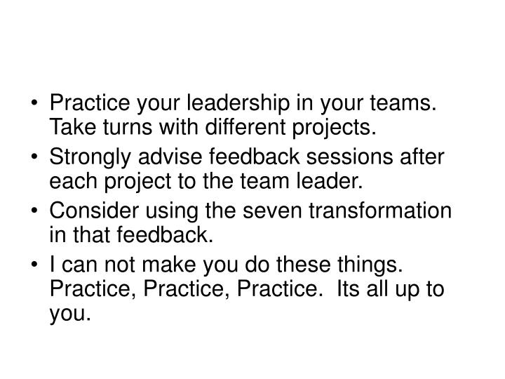 Practice your leadership in your teams.  Take turns with different projects.