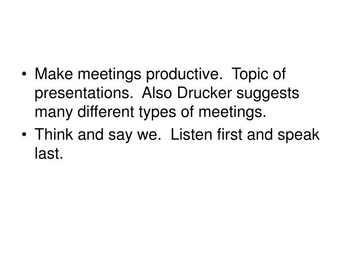 Make meetings productive.  Topic of presentations.  Also Drucker suggests many different types of meetings.