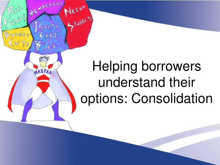 Helping borrowers understand their options: Consolidation