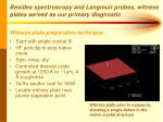 besides spectroscopy and langmuir probes witness plates served as our primary diagnostic