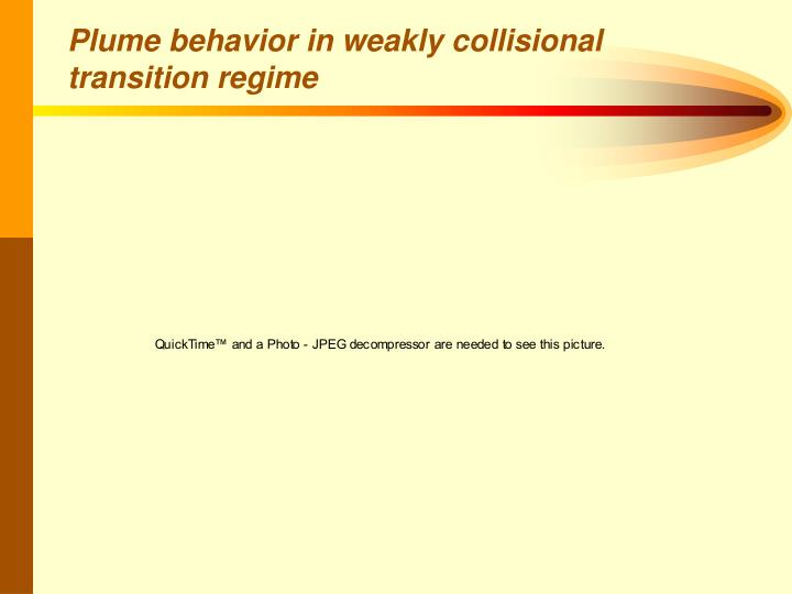 Plume behavior in weakly collisional transition regime