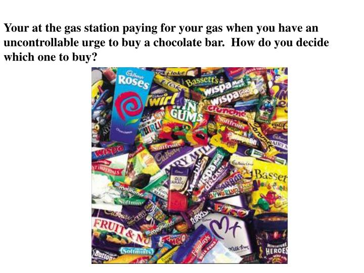 Your at the gas station paying for your gas when you have an uncontrollable urge to buy a chocolate bar.  How do you decide which one to buy?