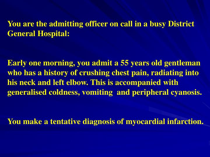 You are the admitting officer on call in a busy District General Hospital: