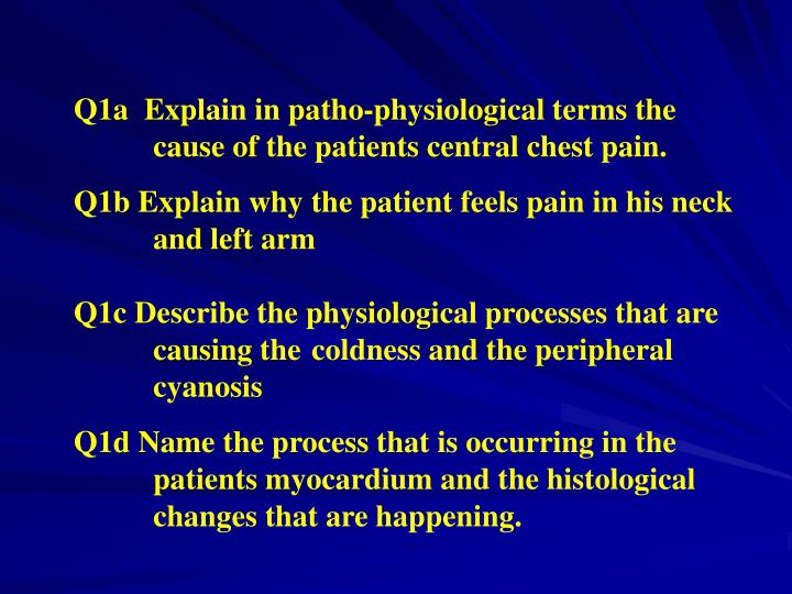 Q1a  Explain in patho-physiological terms the cause of the patients central chest pain.