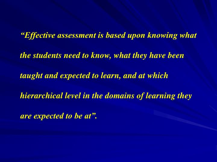 """Effective assessment is based upon knowing what the students need to know, what they have been taught and expected to learn, and at which hierarchical level in the domains of learning they are expected to be at""."