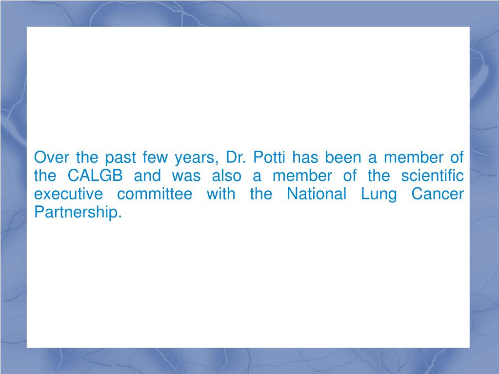 Over the past few years, Dr. Potti has been a member of the CALGB and was also a member of the scientific executive committee with the National Lung Cancer Partnership.