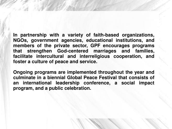 In partnership with a variety of faith-based organizations, NGOs, government agencies, educational institutions, and members of the private sector, GPF encourages programs that strengthen God-centered marriages and families, facilitate intercultural and interreligious cooperation, and foster a culture of peace and service.