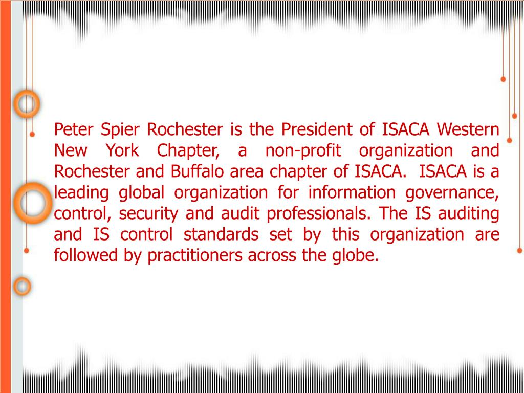Peter Spier Rochester is the President of ISACA Western New York Chapter, a non-profit organization and Rochester and Buffalo area chapter of ISACA.  ISACA is a leading global organization for information governance, control, security and audit professionals. The IS auditing and IS control standards set by this organization are followed by practitioners across the globe.
