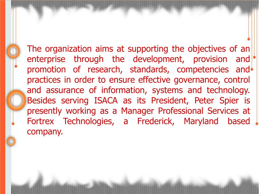 The organization aims at supporting the objectives of an enterprise through the development, provision and promotion of research, standards, competencies and practices in order to ensure effective governance, control and assurance of information, systems and technology. Besides serving ISACA as its President, Peter Spier is presently working as a Manager Professional Services at Fortrex Technologies, a Frederick, Maryland based company.