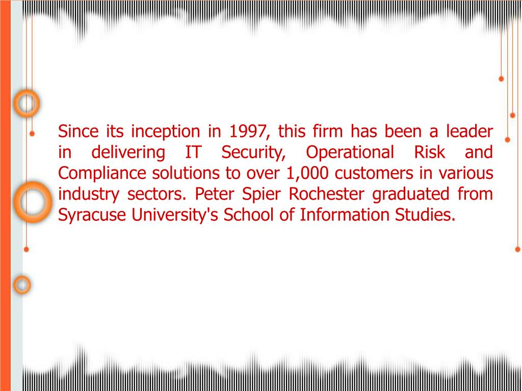 Since its inception in 1997, this firm has been a leader in delivering IT Security, Operational Risk and Compliance solutions to over 1,000 customers in various industry sectors. Peter Spier Rochester graduated from Syracuse University's School of Information Studies.