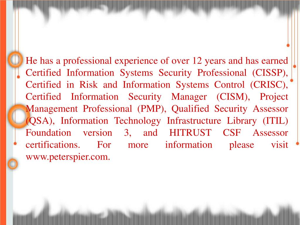 He has a professional experience of over 12 years and has earned Certified Information Systems Security Professional (CISSP), Certified in Risk and Information Systems Control (CRISC), Certified Information Security Manager (CISM), Project Management Professional (PMP), Qualified Security Assessor (QSA), Information Technology Infrastructure Library (ITIL) Foundation version 3, and HITRUST CSF Assessor certifications. For more information please visit www.peterspier.com.