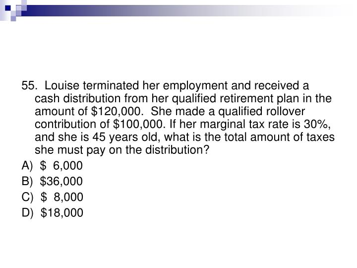 55.  Louise terminated her employment and received a cash distribution from her qualified retirement plan in the amount of $120,000.  She made a qualified rollover contribution of $100,000. If her marginal tax rate is 30%, and she is 45 years old, what is the total amount of taxes she must pay on the distribution?