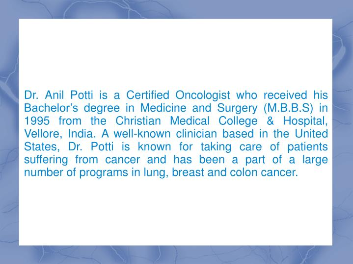 Dr. Anil Potti is a Certified Oncologist who received his Bachelor's degree in Medicine and Surger...