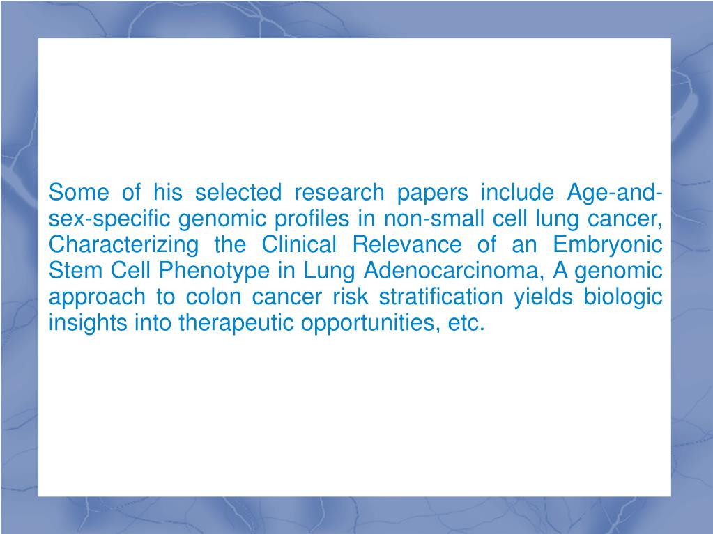 Some of his selected research papers include Age-and-sex-specific genomic profiles in non-small cell lung cancer, Characterizing the Clinical Relevance of an Embryonic Stem Cell Phenotype in Lung Adenocarcinoma, A genomic approach to colon cancer risk stratification yields biologic insights into therapeutic opportunities, etc.