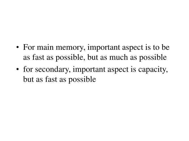 For main memory, important aspect is to be as fast as possible, but as much as possible