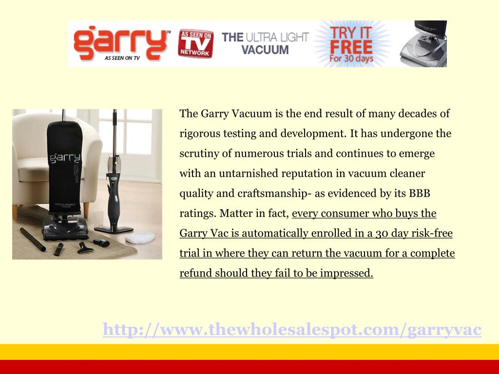 The Garry Vacuum is the end result of many decades of rigorous testing and development. It has undergone the scrutiny of numerous trials and continues to emerge with an untarnished reputation in vacuum cleaner quality and craftsmanship- as evidenced by its BBB ratings. Matter in fact,