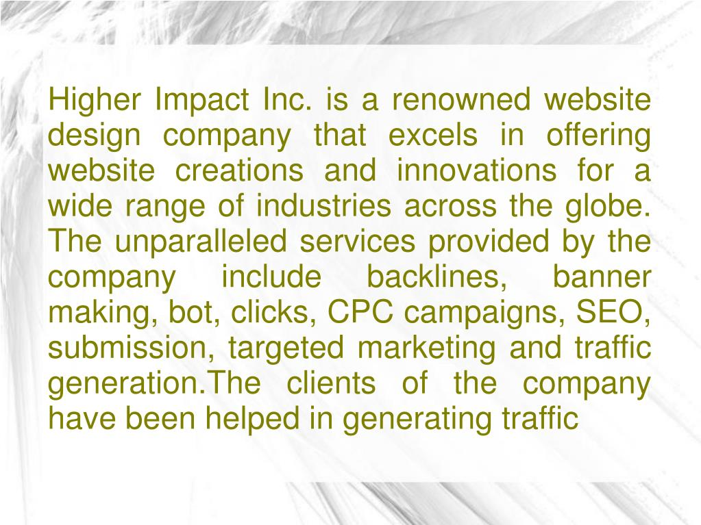 Higher Impact Inc. is a renowned website design company that excels in offering website creations and innovations for a wide range of industries across the globe. The unparalleled services provided by the company include backlines, banner making, bot, clicks, CPC campaigns, SEO, submission, targeted marketing and traffic generation.The clients of the company have been helped in generating traffic