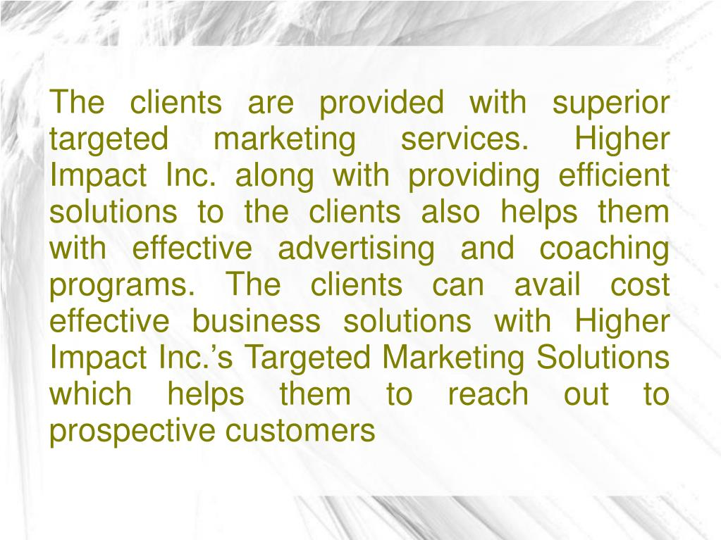 The clients are provided with superior targeted marketing services. Higher Impact Inc. along with providing efficient solutions to the clients also helps them with effective advertising and coaching programs. The clients can avail cost effective business solutions with Higher Impact Inc.'s Targeted Marketing Solutions which helps them to reach out to prospective customers