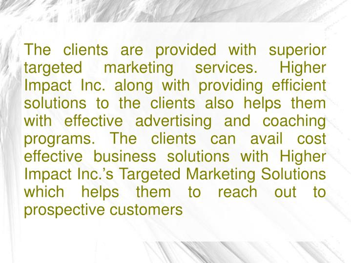 The clients are provided with superior targeted marketing services. Higher Impact Inc. along with pr...