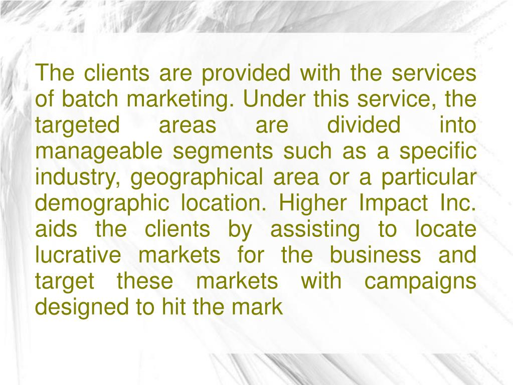 The clients are provided with the services of batch marketing. Under this service, the targeted areas are divided into manageable segments such as a specific industry, geographical area or a particular demographic location. Higher Impact Inc. aids the clients by assisting to locate lucrative markets for the business and target these markets with campaigns designed to hit the mark